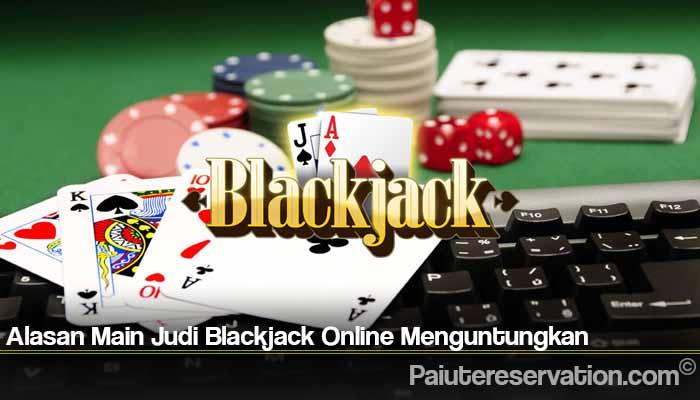 Alasan Main Judi Blackjack Online Menguntungkan